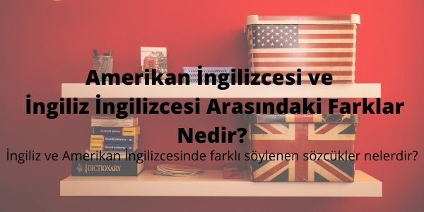 Amerikan İngilizcesi ve İngiliz İngilizcesi Arasındaki Farklar Nedir?