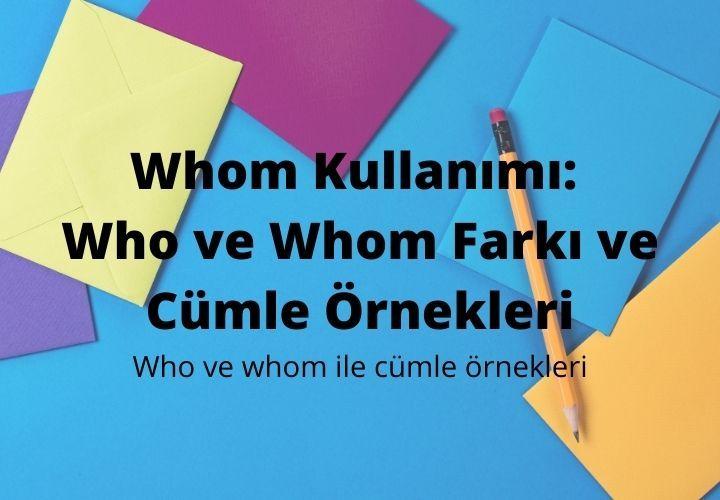 Whom Kullanımı: Who ve Whom Farkı ve Cümle Örnekleri